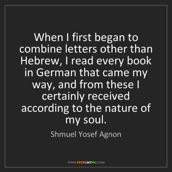 Shmuel Yosef Agnon: When I first began to combine letters other than Hebrew,...