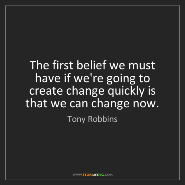Tony Robbins: The first belief we must have if we're going to create...