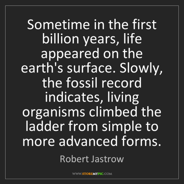 Robert Jastrow: Sometime in the first billion years, life appeared on...