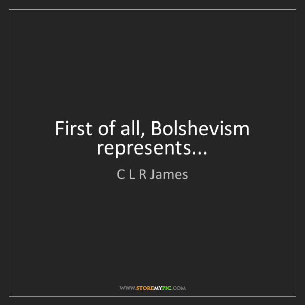 C L R James: First of all, Bolshevism represents...