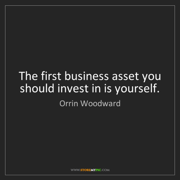 Orrin Woodward: The first business asset you should invest in is yourself.