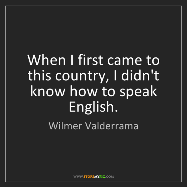 Wilmer Valderrama: When I first came to this country, I didn't know how...