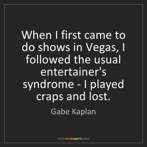 Gabe Kaplan: When I first came to do shows in Vegas, I followed the...