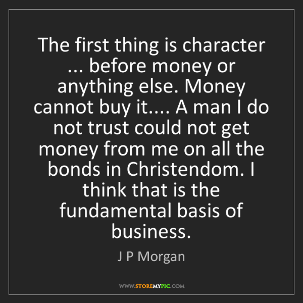 J P Morgan: The first thing is character ... before money or anything...