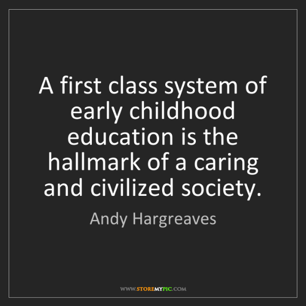 Andy Hargreaves: A first class system of early childhood education is...