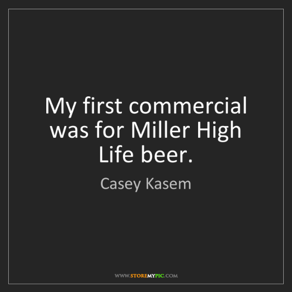 Casey Kasem: My first commercial was for Miller High Life beer.