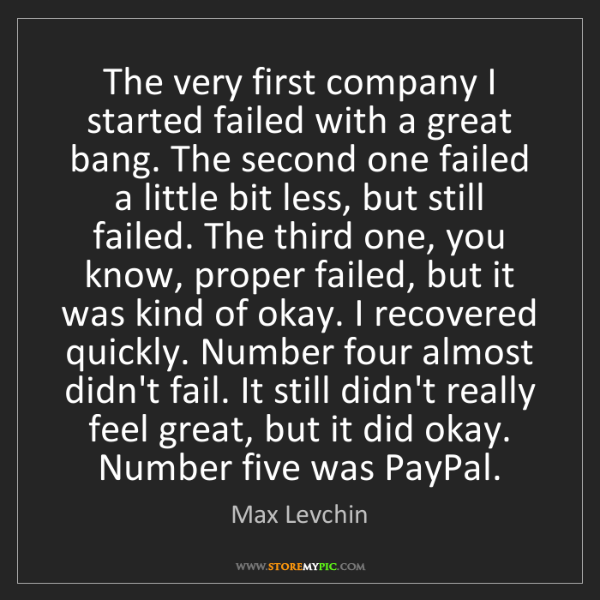 Max Levchin: The very first company I started failed with a great...