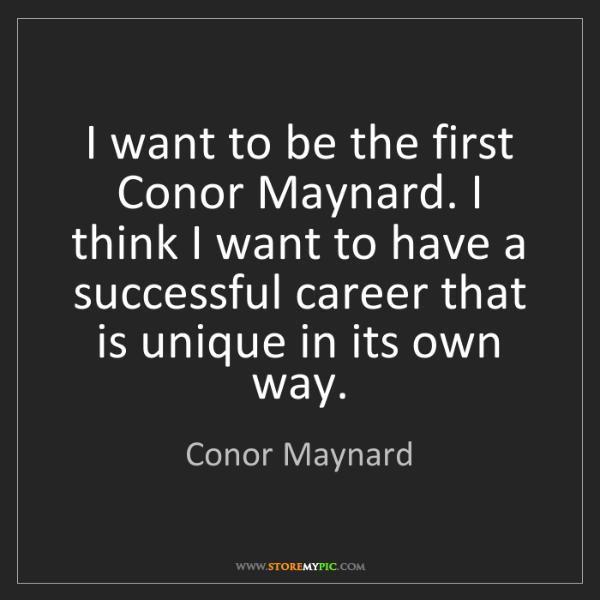 Conor Maynard: I want to be the first Conor Maynard. I think I want...