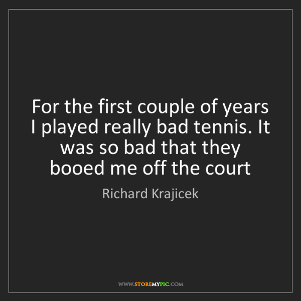 Richard Krajicek: For the first couple of years I played really bad tennis....