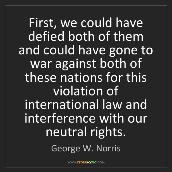George W. Norris: First, we could have defied both of them and could have...