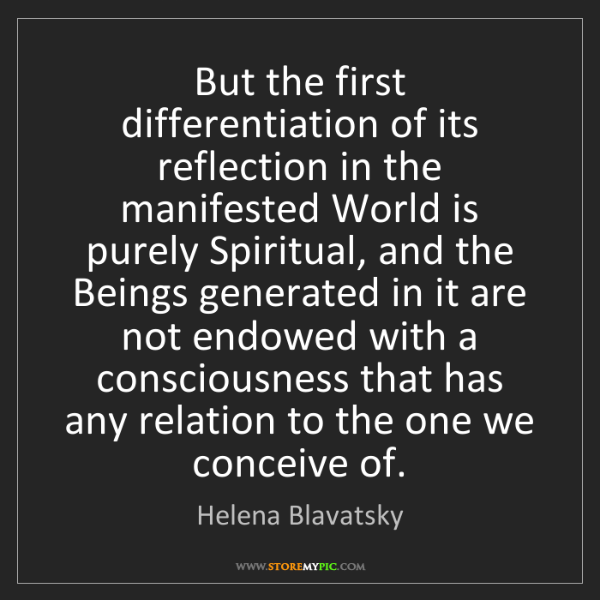 Helena Blavatsky: But the first differentiation of its reflection in the...