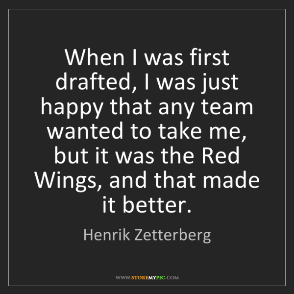 Henrik Zetterberg: When I was first drafted, I was just happy that any team...