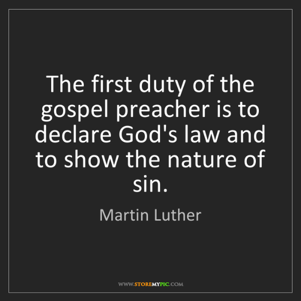 Martin Luther: The first duty of the gospel preacher is to declare God's...