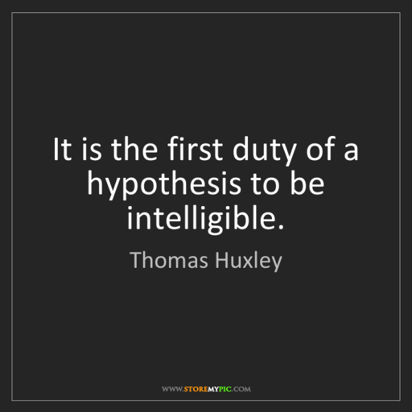 Thomas Huxley: It is the first duty of a hypothesis to be intelligible.
