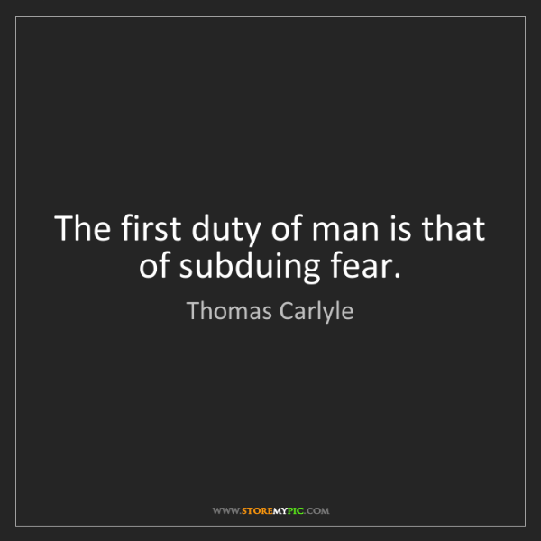 Thomas Carlyle: The first duty of man is that of subduing fear.
