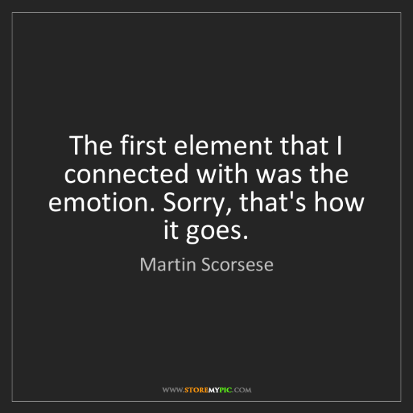 Martin Scorsese: The first element that I connected with was the emotion....
