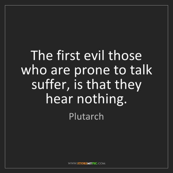 Plutarch: The first evil those who are prone to talk suffer, is...