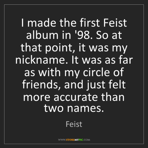Feist: I made the first Feist album in '98. So at that point,...