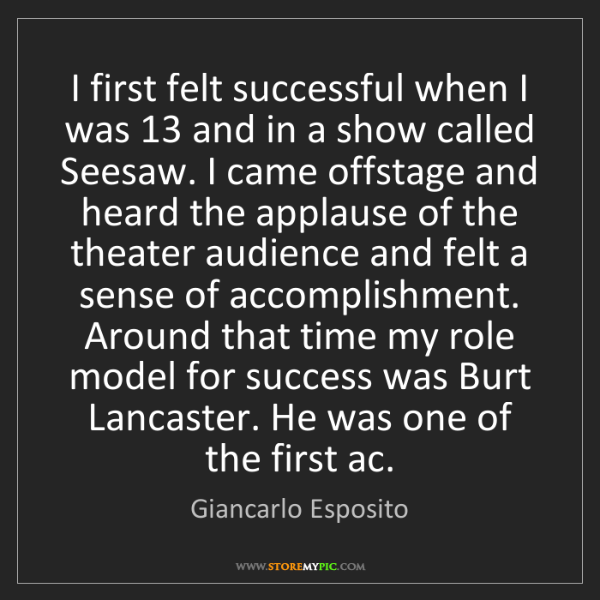 Giancarlo Esposito: I first felt successful when I was 13 and in a show called...