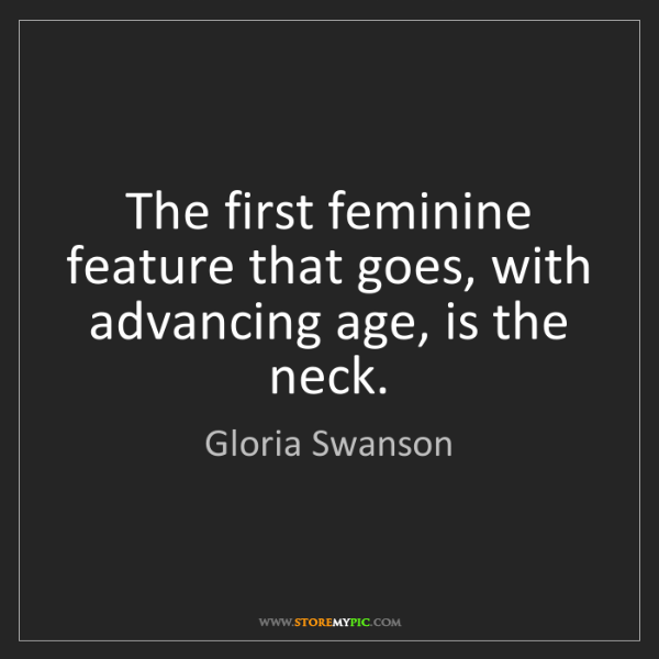 Gloria Swanson: The first feminine feature that goes, with advancing...