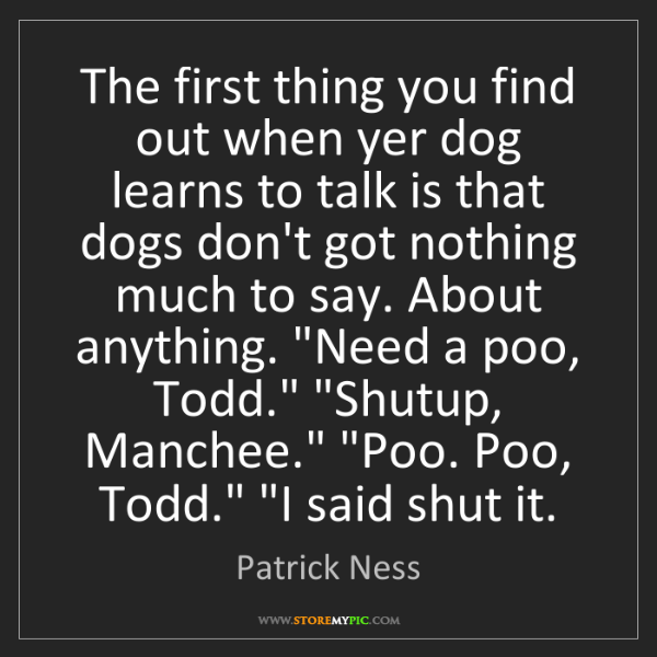 Patrick Ness: The first thing you find out when yer dog learns to talk...