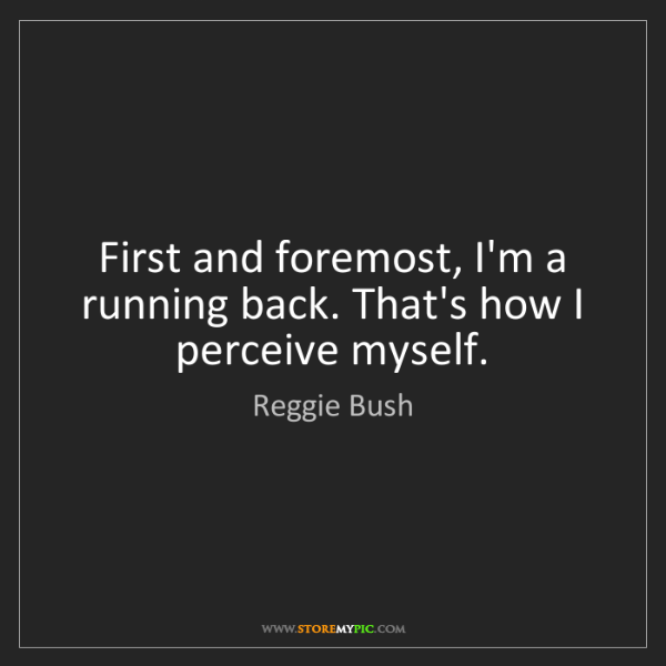 Reggie Bush: First and foremost, I'm a running back. That's how I...