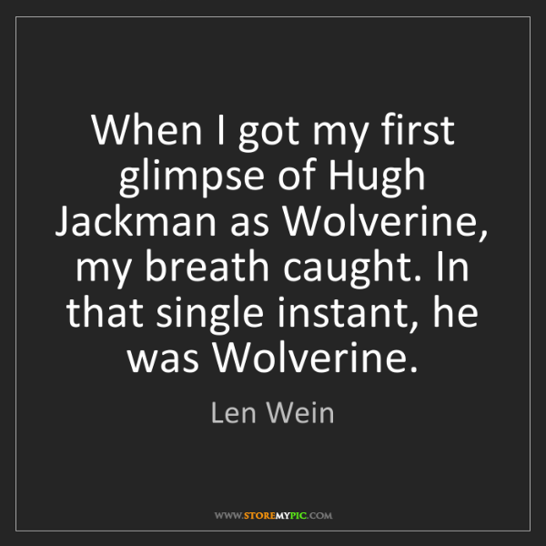 Len Wein: When I got my first glimpse of Hugh Jackman as Wolverine,...