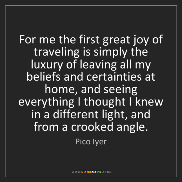 Pico Iyer: For me the first great joy of traveling is simply the...