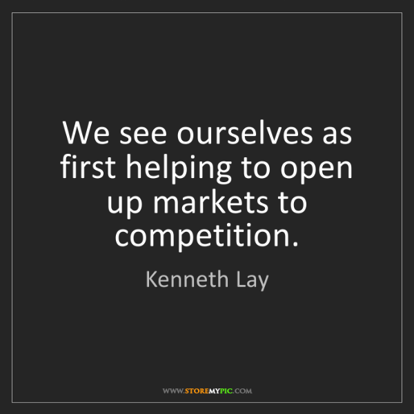 Kenneth Lay: We see ourselves as first helping to open up markets...