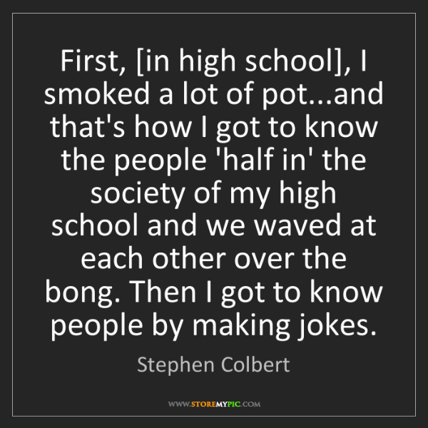 Stephen Colbert: First, [in high school], I smoked a lot of pot...and...