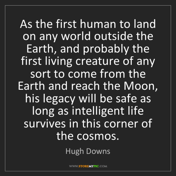 Hugh Downs: As the first human to land on any world outside the Earth,...