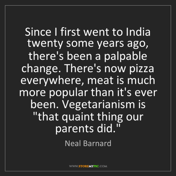 Neal Barnard: Since I first went to India twenty some years ago, there's...