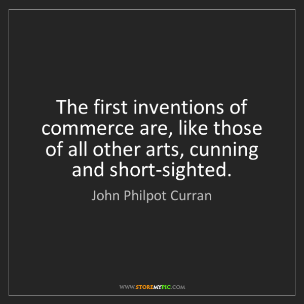 John Philpot Curran: The first inventions of commerce are, like those of all...