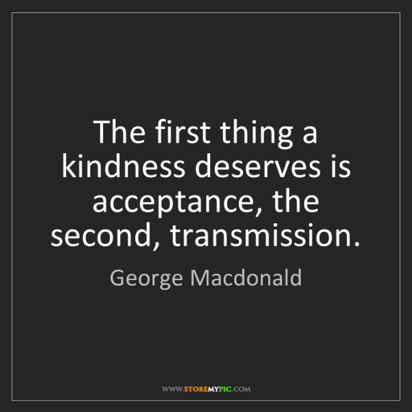 George Macdonald: The first thing a kindness deserves is acceptance, the...