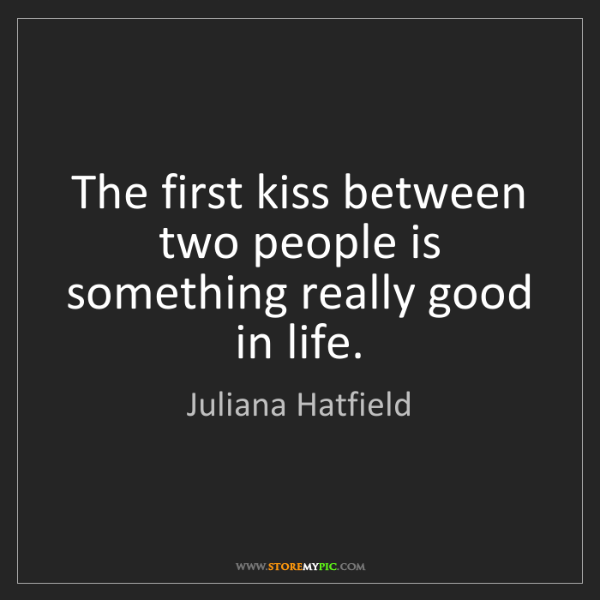 Juliana Hatfield: The first kiss between two people is something really...