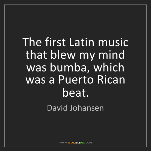 David Johansen: The first Latin music that blew my mind was bumba, which...
