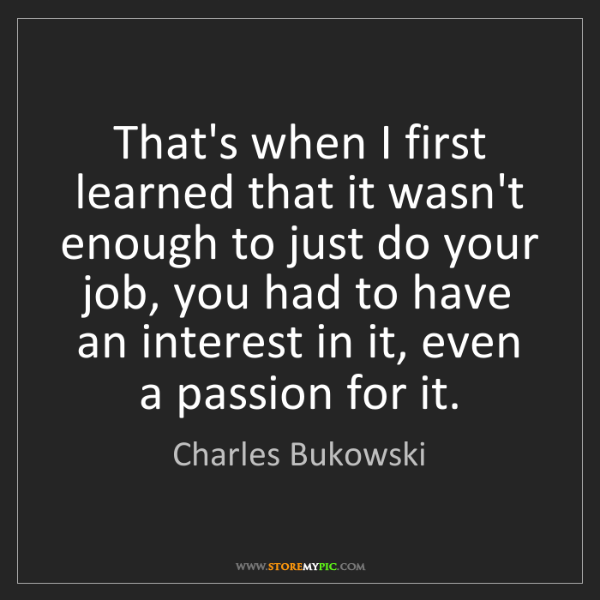 Charles Bukowski: That's when I first learned that it wasn't enough to...