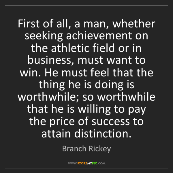 Branch Rickey: First of all, a man, whether seeking achievement on the...