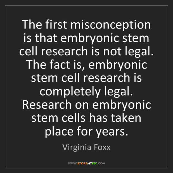 Virginia Foxx: The first misconception is that embryonic stem cell research...