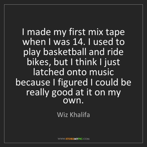 Wiz Khalifa: I made my first mix tape when I was 14. I used to play...