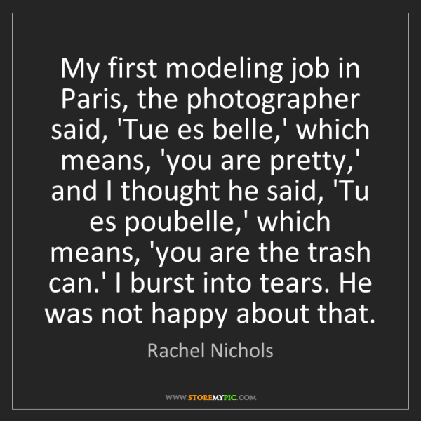 Rachel Nichols: My first modeling job in Paris, the photographer said,...
