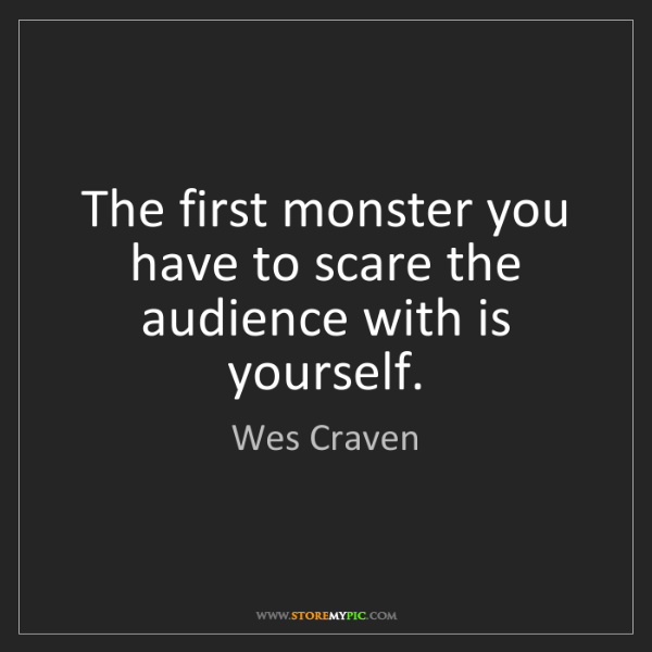 Wes Craven: The first monster you have to scare the audience with...