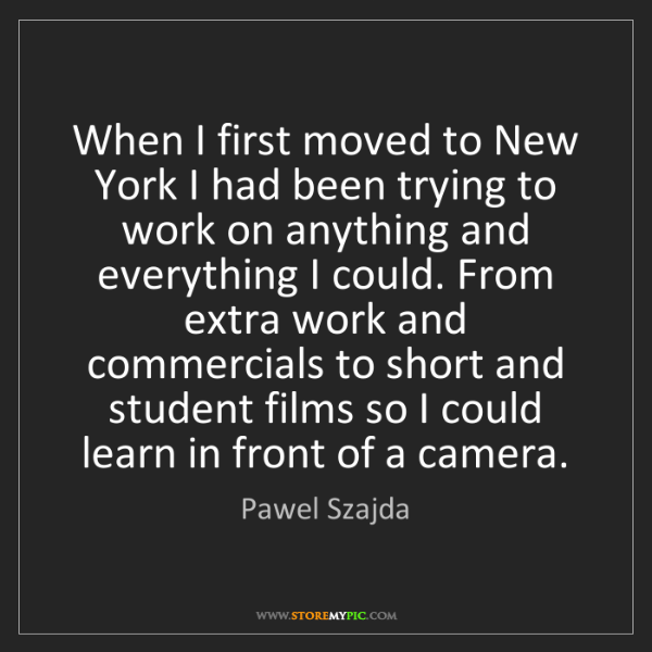 Pawel Szajda: When I first moved to New York I had been trying to work...