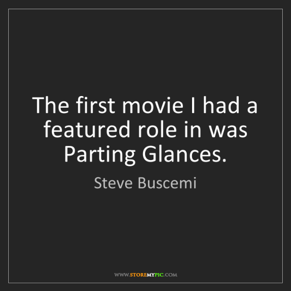 Steve Buscemi: The first movie I had a featured role in was Parting...