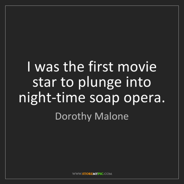 Dorothy Malone: I was the first movie star to plunge into night-time...