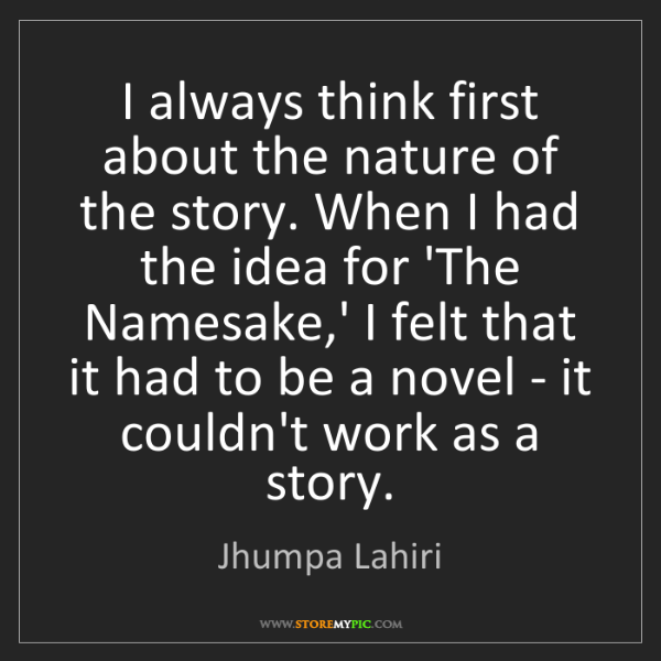 Jhumpa Lahiri: I always think first about the nature of the story. When...