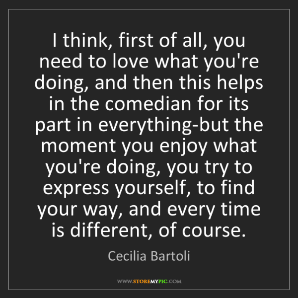 Cecilia Bartoli: I think, first of all, you need to love what you're doing,...