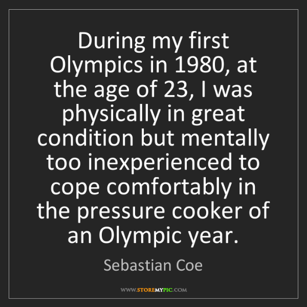 Sebastian Coe: During my first Olympics in 1980, at the age of 23, I...