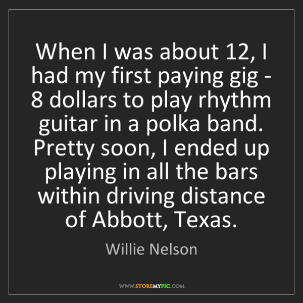 Willie Nelson: When I was about 12, I had my first paying gig - 8 dollars...