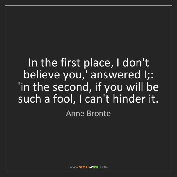 Anne Bronte: In the first place, I don't believe you,' answered I;:...